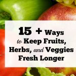 15+ Ways To Keep Fruits, Herbs, and Vegetables Fresh Longer