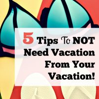 5 Tips To NOT Need Vacation From Your Vacation