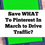 Save WHAT To Pinterest In March To Drive Traffic To Your Site?